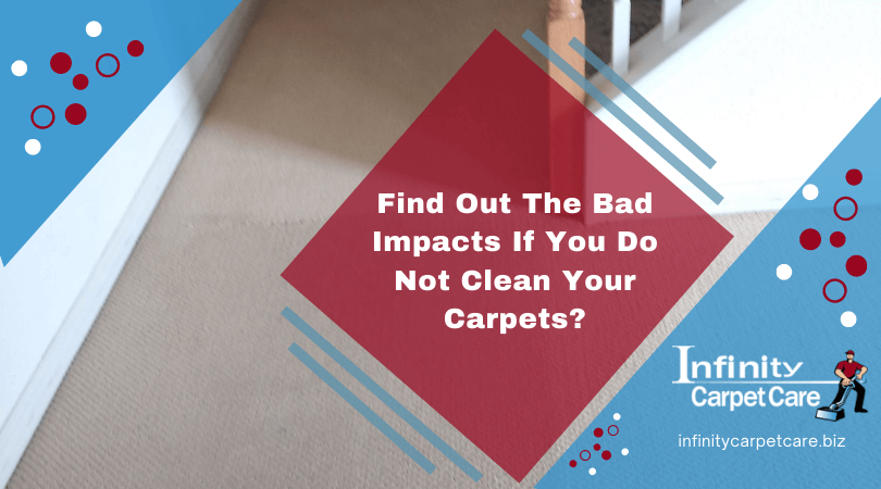 Find Out The Bad Impacts If You Do Not Clean Your Carpets?